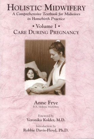 Holistic Midwifery: A Comprehensive Textbook for Midwives in Homebirth Practice, Vol. 1: Care During Pregnancy Anne Frye
