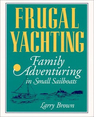 Frugal Yachting: Family Adventuring in Small Sailboats  by  Larry  Brown