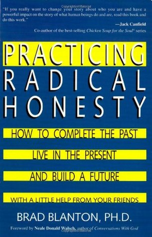 Practicing Radical Honesty: How to Complete the Past, Live in the Present, and Build a Future with a Little Help from Your Friends Brad Blanton