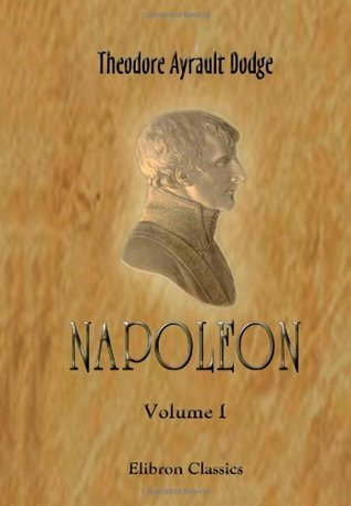 Napoleon: A History of the Art of War. Volume 1: From the beginning of the French Revolution to the end of the eighteenth century, with a detailed account of the wars of the French Revolution Theodore Ayrault Dodge