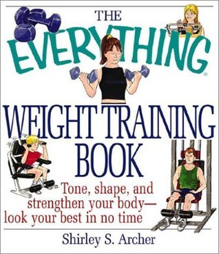 The Everything Weight Training Book: Tone, Shape, and Strengthen Your Body-Look Your Best in No Time  by  Shirley J.S. Archer