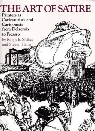 The Art of Satire: Painters as Caricaturists and Cartoonists from Delacroix to Picasso  by  Ralph E. Shikes