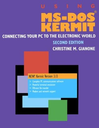 Using MS-DOS Kermit: Connecting Your PC to the Electronic World  by  Christine M. Gianone