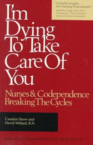 Im Dying to Take Care of You: Nurses and Codependence - Breaking the Cycles Candace Snow