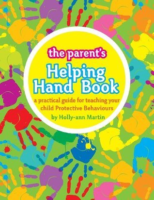 The Parents Helping Hand Book: A Practical Guide for Teaching Your Child Protective Behaviours  by  Holly-ann Martin