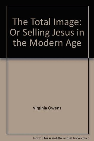 The Total Image: Or, Selling Jesus in the Modern Age Virginia Stem Owens