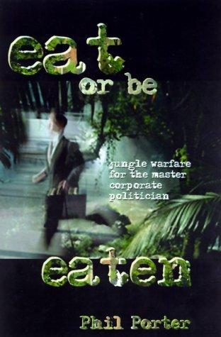 Eat or Be Eaten!: Jungle Warfare for the Corporate Master Politician Phil Porter