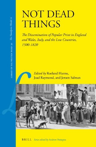 Not Dead Things: The Dissemination of Popular Print in England and Wales, Italy, and the Low Countries, 1500-1820  by  Roeland Harms