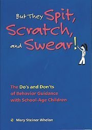 But They Spit, Scratch, and Swear!: The Dos and Donts of Behavior Guidance With School-Age Children Mary Steiner Whelan