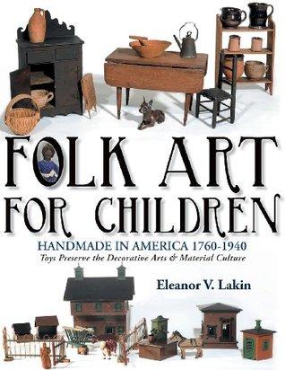Folk Art for Children: Handmade in America 1760-1940 - Toys Preserve the Decorative Arts & Material Culture  by  Eleanor V Lakin