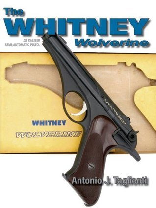 The Whitney Wolverine .22 Caliber Semi-Automatic Pistol  by  Antonio J. Taglienti