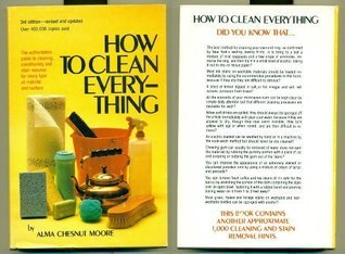 How to Clean Everything: An Encyclopedia of What to Use and How to Use It  by  Alma Chesnut Moore