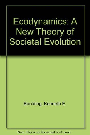 Ecodynamics: A New Theory of Societal Evolution Kenneth E. Boulding