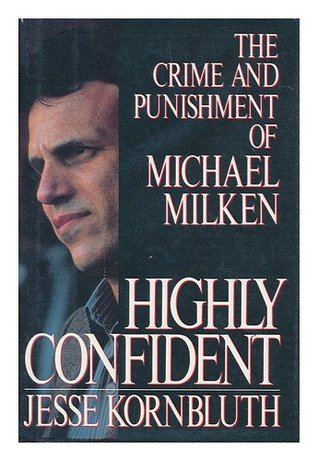 Highly Confident: The Crime and Punishment of Michael Milken Jesse Kornbluth