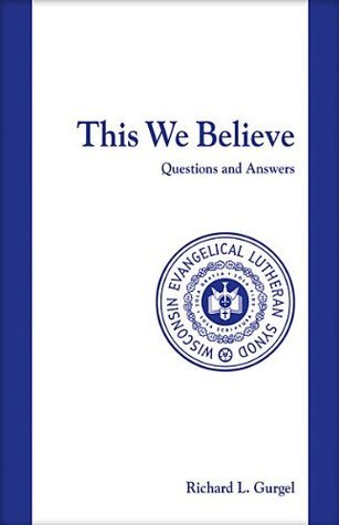 This We Believe Questions and Answers (Wisconsin Evangelical Lutheran Synod) Richard Gurgel