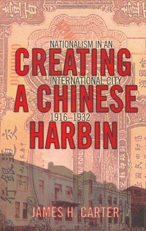 Creating a Chinese Harbin: Nationalism in an International City, 1916 1932 James Hugh Carter