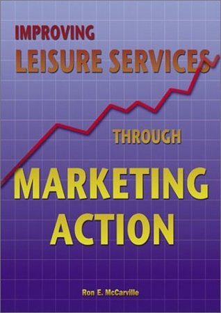 Improving Leisure Services Through Marketing Action Ron E. McCarville
