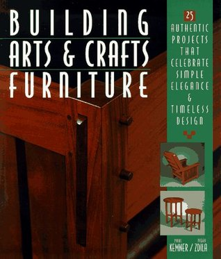 Building Arts & Crafts Furniture: 25 Authentic Projects That Celebrate Simple Elegance & Timeless Design Paul Kemner