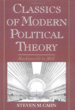 Classics of Modern Political Theory: Machiavelli to Mill Steven M. Cahn