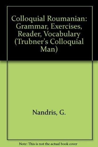 Colloquial Roumanian: Grammar, Exercises, Reader, Vocabulary  by  Grigore Nandris