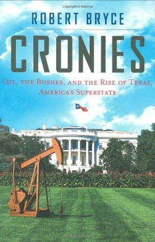Cronies: Oil, The Bushes, And The Rise Of Texas, Americas Superstate Robert Bryce