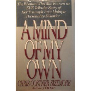 A Mind of My Own: The Woman Who Was Known as Eve Tells the Story of Her Triumph Over Multiple Personality Disorder Chris Costner Sizemore