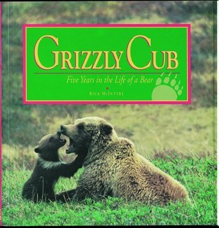 Grizzly Cub: Five Years in the Life of a Bear  by  Rick McIntyre