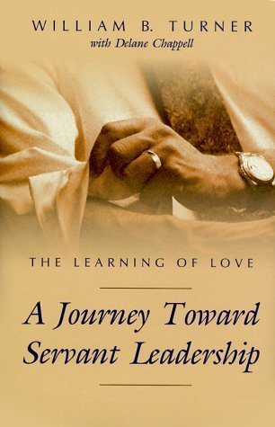 The Learning of Love: A Journey Toward Servant Leadership  by  William B. Turner