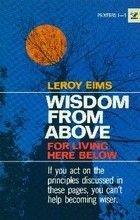Wisdom from above for living here below  by  Leroy Eims