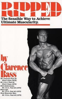 Ripped: the Sensible Way to Achieve Ultimate Muscularity Clarence Bass