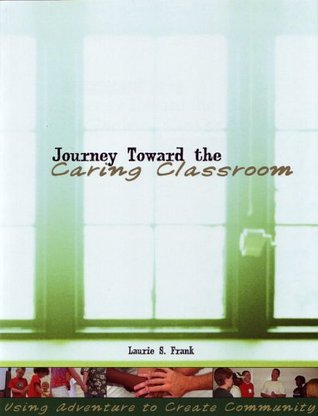 Journey Toward the Caring Classroom: Using Adventure to Create Community in the Classroom  by  Laurie S. Frank