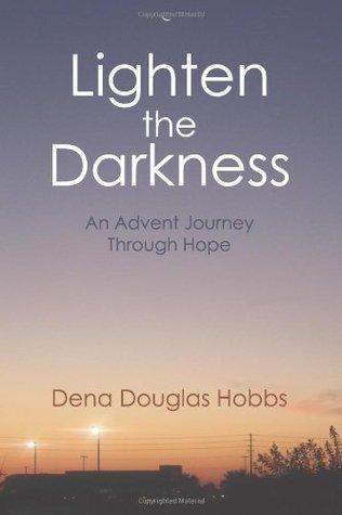 Lighten the Darkness: An Advent Journey Through Hope Dena Douglas Hobbs