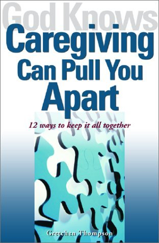 God Knows Caregiving Can Pull You Apart: 12 Ways to Keep it All Together Gretchen Thompson