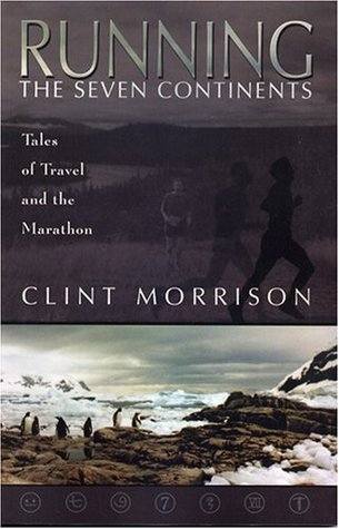 Running the Seven Continents: Tales of Travel and the Marathon  by  Clint Morrison