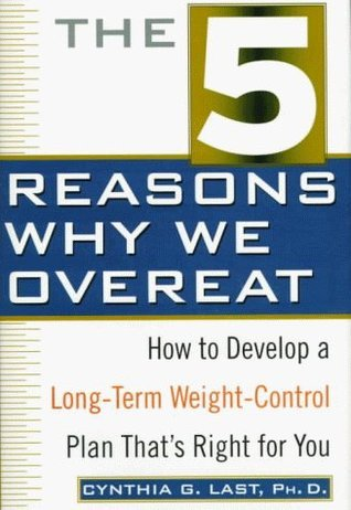 The 5 Reasons Why We Overeat: How to Develop a Long-Term Weight-Control Plan Thats Right for You Cynthia G. Last