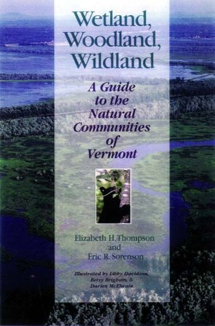 Wetland, Woodland, Wildland: A Guide to the Natural Communities of Vermont (Middlebury Bicentennial Series in Environmental Studies) Elizabeth H. Thompson
