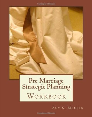 Pre Marriage Strategic Planning: Workbook Amy S. Morgan