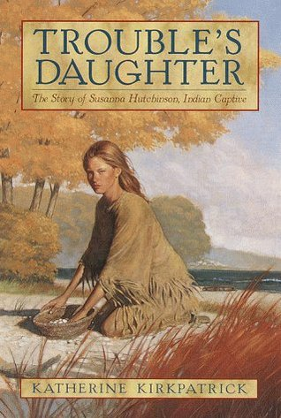 Troubles Daughter: The Story of Susanna Hutchinson, Indian Captive  by  Katherine Kirkpatrick