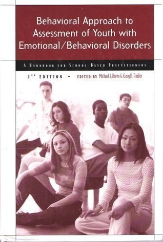 Behavioral Approach to Assessment of Youth with Emotional/Behavioral Disorders: A Handbook for School-Based Practitioners Michael J. Breen