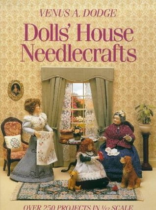 Dolls House Needlecrafts: Over 250 Projects in 1/12 Scale Venus A. Dodge