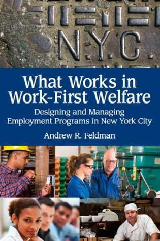 What Works in Work-First Welfare: Designing and Managing Employment Programs in New York City  by  Andrew R. Feldman