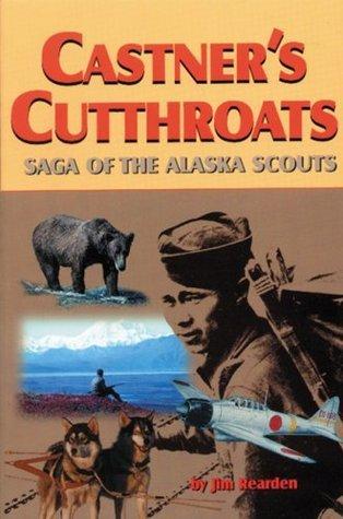 Castners Cutthroats: Saga of the Alaska Scouts  by  Jim Rearden