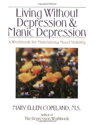 Living without Depression and Manic Depression: A Workbook for Maintaining Mood Stability (New Harbinger Workbooks) Mary Ellen Copeland