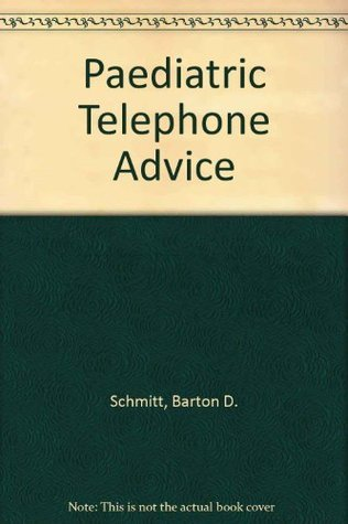Pediatric Telephone Advice: Guidelines for the Health Care Provided on Telephone Triage and Office Management of Common Childhood Symptoms Barton D. Schmitt