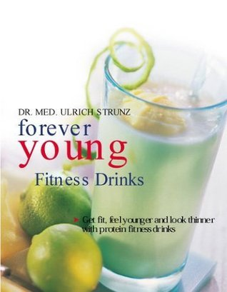 Forever Young Fitness Drinks: Get Fit, Feel Young, and Keep Slender With Protein-Packed Power Drinks Ulrich Strunz