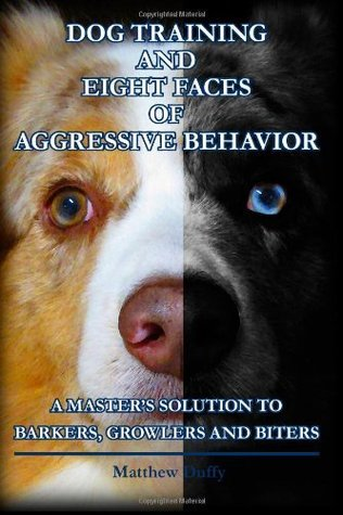Dog Training and Eight Faces of Aggressive Behavior: A Masters Solution to Barkers, Growlers and Biters  by  Matthew Duffy