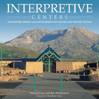 Interpretive Centers: The History, Design and Development of Nature and Visitor Centers (Interpreters Handbook Series)  by  Michael P. Gross