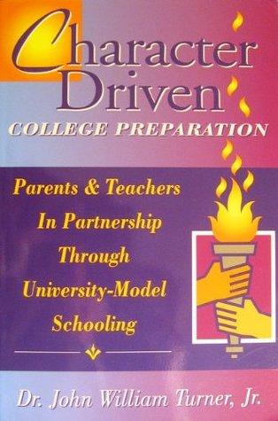 Character Driven College Preparation: Parents & Teachers in Partnership Through University-Model Schooling John William Turner