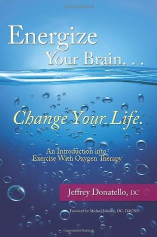 Energize Your Brain , Change Your Life: An Introduction To Exercise With Oxygen Therapy Jeffrey Donatello