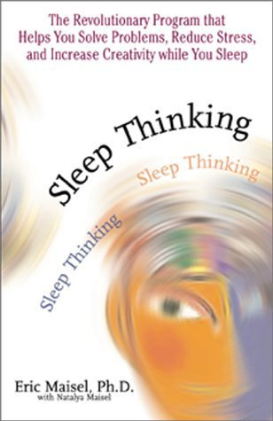 Sleep Thinking: The Revolutionary Program That Helps You Solve Problems, Reduce Stress, and Increase Creativity While You Sleep Eric Maisel